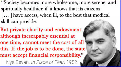 "Nye Bevan quote ""Society becomes more wholesome, more serene, and spiritually healthier, if it knows that its citizens have at the back of their consciousness the knowledge that not only themselves, but all their fellows, have access, when ill, to the best that medical skill can provide. But private charity and endowment, although inescapably essential at one time, cannot meet the cost of all this. If the job is to be done, the state must accept financial responsibility."""